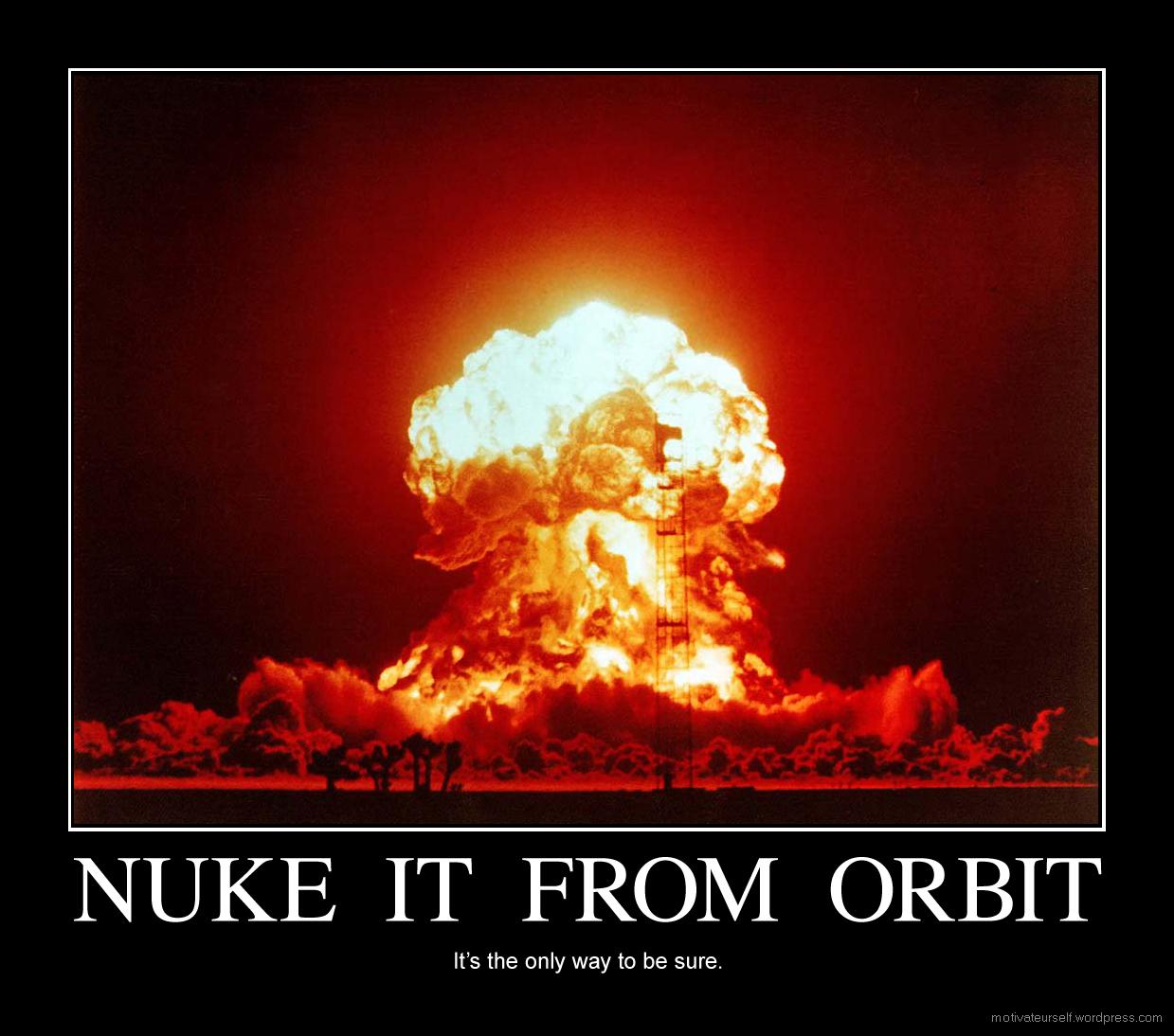 http://motivateurself.files.wordpress.com/2008/06/nuke-it-from-orbit.jpg